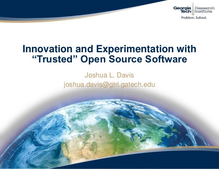 "Innovation and Experimentation with ""Trusted"" Open Source Software <br />Joshua L. Davis<br />joshua.davis@gtri.gatech.edu..."