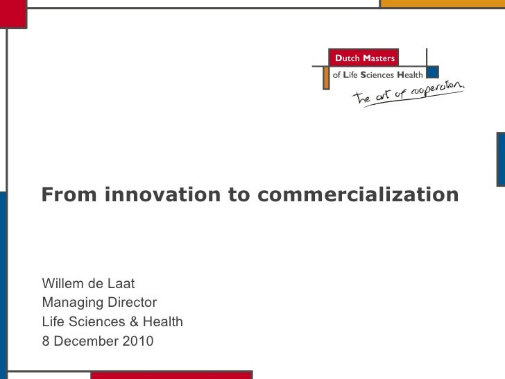 From innovation to commercialization  Willem de Laat Managing Director Life Sciences & Health 8 December 2010