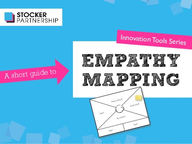 EMPATHY MAPPING Innovation Tools Series A short guide to Think and feel? See & smell? Hear? Say and do? Pain? Gain?