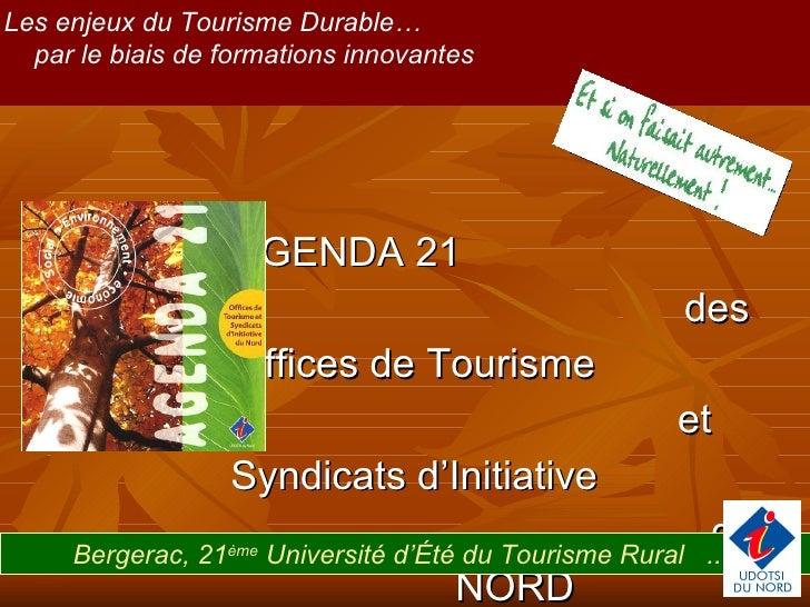 AGENDA 21  des Offices de Tourisme  et Syndicats d'Initiative  du NORD Les enjeux du Tourisme Durable…  par le biais de fo...