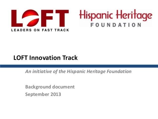 LOFT Innovation Track An initiative of the Hispanic Heritage Foundation Background document September 2013