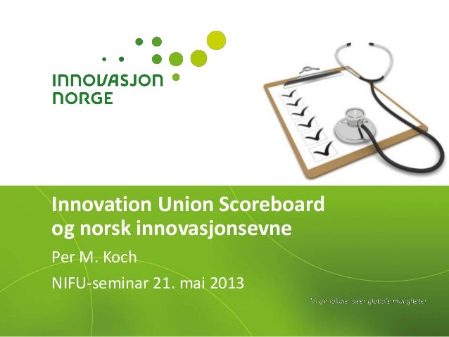Innovation Union Scoreboardog norsk innovasjonsevnePer M. KochNIFU-seminar 21. mai 2013