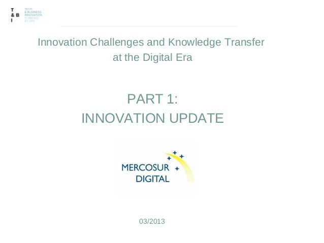Innovation Challenges and Knowledge Transfer               at the Digital Era             PART 1:        INNOVATION UPDATE...