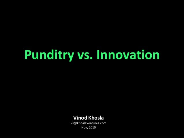Vinod Khosla vk@khoslaventures.com Nov, 2010 Punditry vs. Innovation