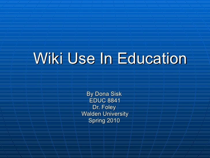Wiki Use In Education By Dona Sisk  EDUC 8841 Dr. Foley  Walden University Spring 2010