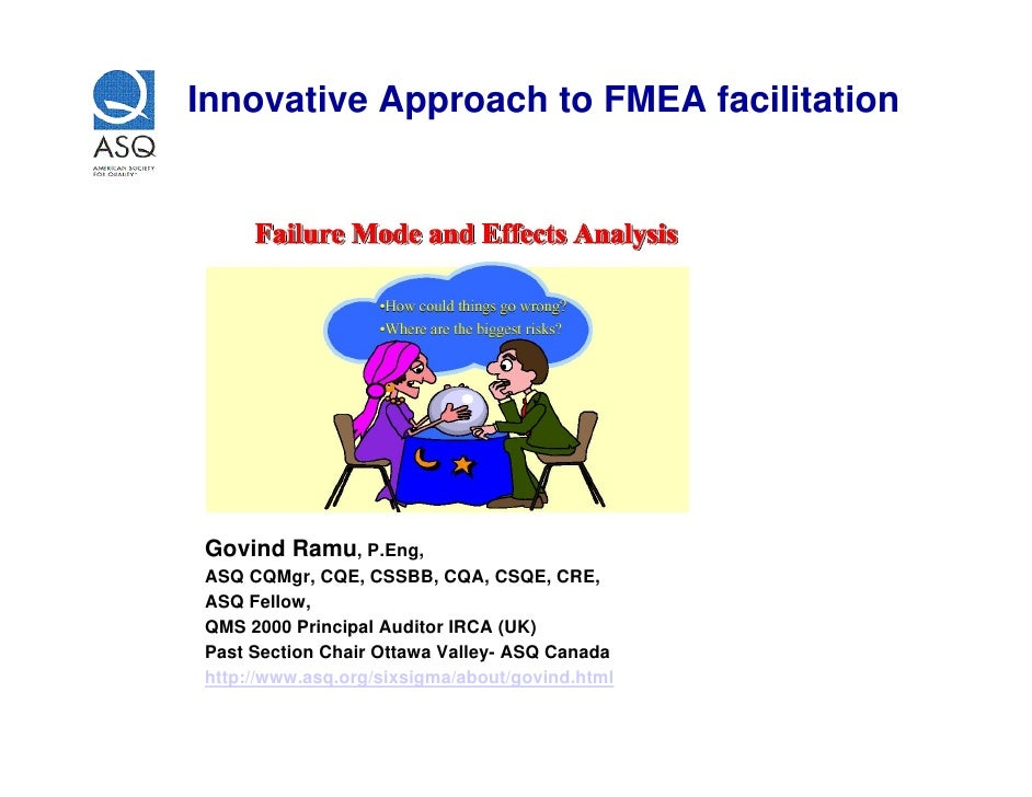Innovative Approach to FMEA facilitation     Govind Ramu, P.Eng, ASQ CQMgr, CQE, CSSBB, CQA, CSQE, CRE, ASQ Fellow, QMS 20...