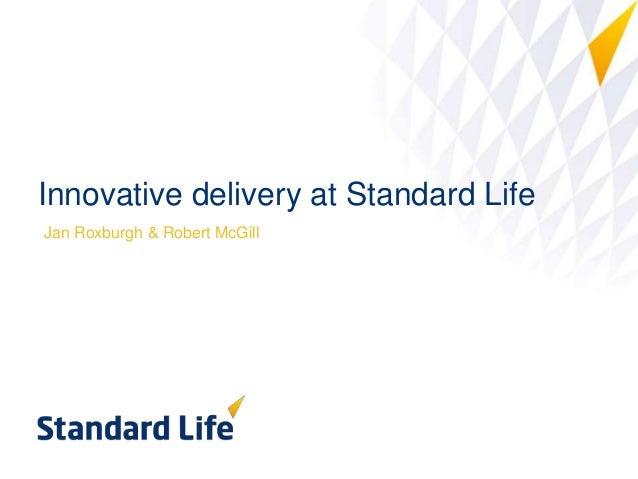 Innovative delivery at Standard Life Jan Roxburgh & Robert McGill