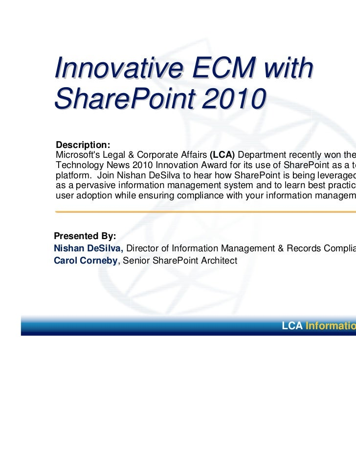 Innovative ECM withSharePoint 2010Description:Microsofts Legal & Corporate Affairs (LCA) Department recently won the LawTe...