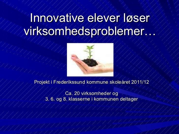 Innovative elever løser virksomhedsproblemer… Projekt i Frederikssund kommune skoleåret 2011/12 Ca. 20 virksomheder og 3. ...
