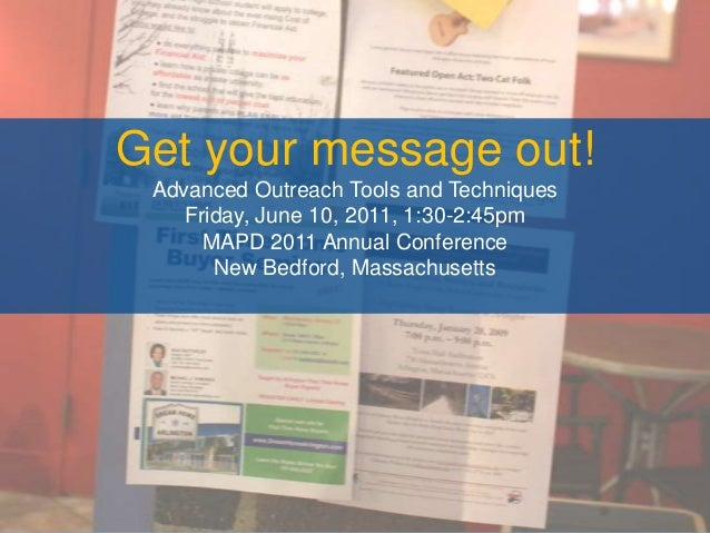 Get your message out!Advanced Outreach Tools and TechniquesFriday, June 10, 2011, 1:30-2:45pmMAPD 2011 Annual ConferenceNe...