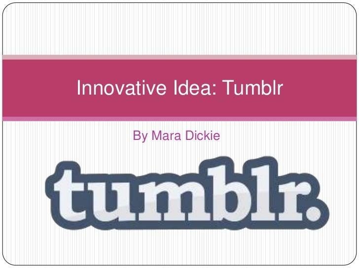 Innovative Idea: Tumblr      By Mara Dickie