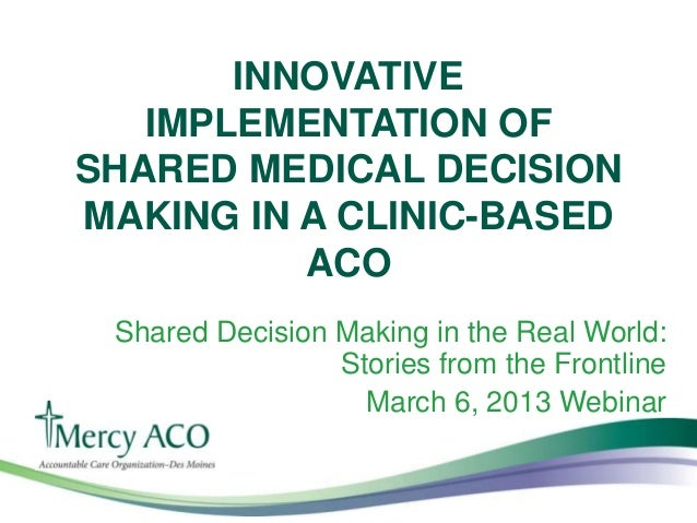 INNOVATIVE   IMPLEMENTATION OFSHARED MEDICAL DECISIONMAKING IN A CLINIC-BASED          ACO Shared Decision Making in the R...