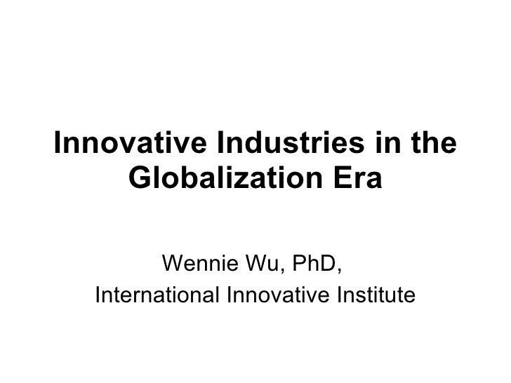 Innovative Industries in the Globalization Era Wennie Wu, PhD,  International Innovative Institute