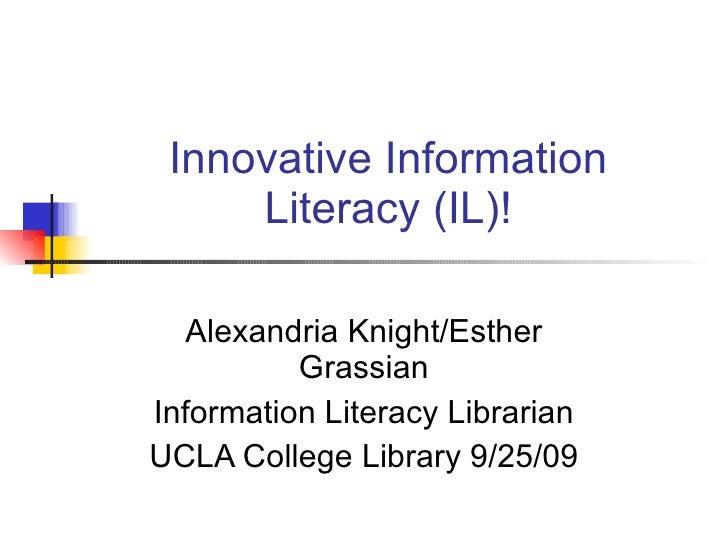 Innovative Information Literacy (IL)! Alexandria Knight/Esther Grassian Information Literacy Librarian UCLA College Librar...