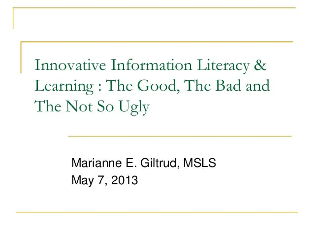 Innovative Information Literacy &Learning : The Good, The Bad andThe Not So UglyMarianne E. Giltrud, MSLSMay 7, 2013