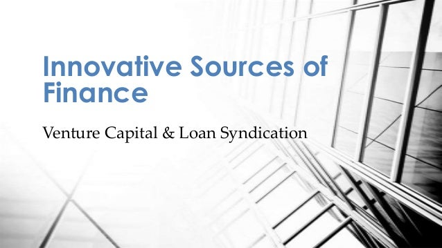 Venture Capital & Loan Syndication Innovative Sources of Finance