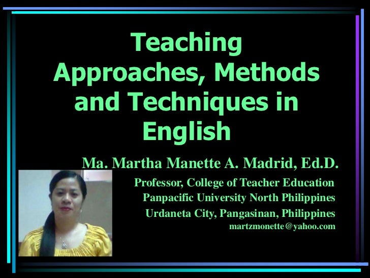 TeachingApproaches, Methods and Techniques in      English  Ma. Martha Manette A. Madrid, Ed.D.         Professor, College...