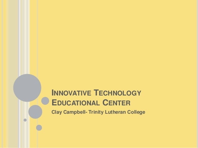 INNOVATIVE TECHNOLOGY EDUCATIONAL CENTER Clay Campbell- Trinity Lutheran College