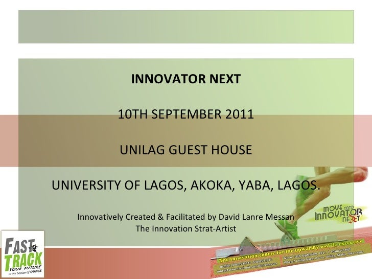 INNOVATOR NEXT 10TH SEPTEMBER 2011 UNILAG GUEST HOUSE UNIVERSITY OF LAGOS, AKOKA, YABA, LAGOS. Innovatively Created & Faci...