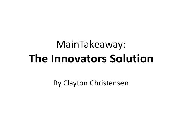 MainTakeaway:The Innovators Solution    By Clayton Christensen