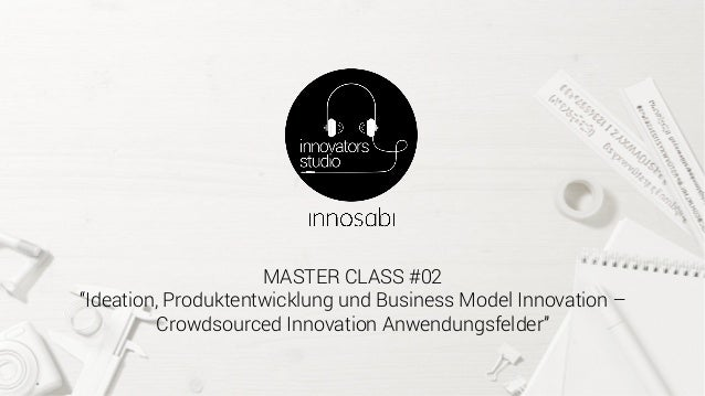 "MASTER CLASS #02 ""Ideation, Produktentwicklung und Business Model Innovation – Crowdsourced Innovation Anwendungsfelder"""