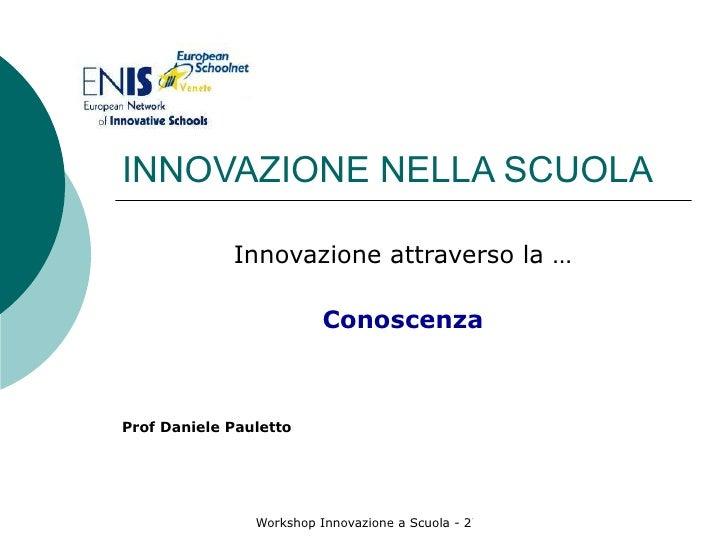 INNOVAZIONE NELLA SCUOLA Innovazione attraverso la … Conoscenza Prof Daniele Pauletto