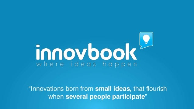 """Innovations born from small ideas, that flourish when several people participate"""