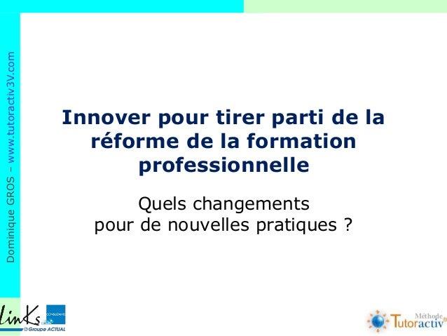 DominiqueGROS–www.tutoractiv3V.com Méthode Innover pour tirer parti de la réforme de la formation professionnelle Quels ch...