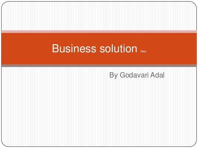Business solution   beta           By Godavari Adal