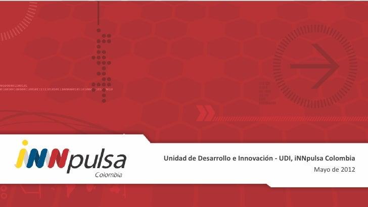 Unidad de Desarrollo e Innovación - UDI, iNNpulsa Colombia                                             Mayo de 2012