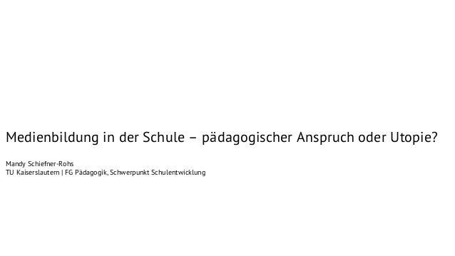 Medienbildung in der Schule – pädagogischer Anspruch oder Utopie? Mandy Schiefner-Rohs TU Kaiserslautern | FG Pädagogik, S...