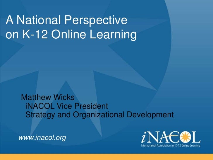 A National Perspectiveon K-12 Online Learning  Matthew Wicks   iNACOL Vice President   Strategy and Organizational Develop...