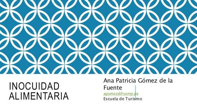INOCUIDAD ALIMENTARIA Ana Patricia Gómez de la Fuente agomezd@usmp.pe Escuela de Turismo