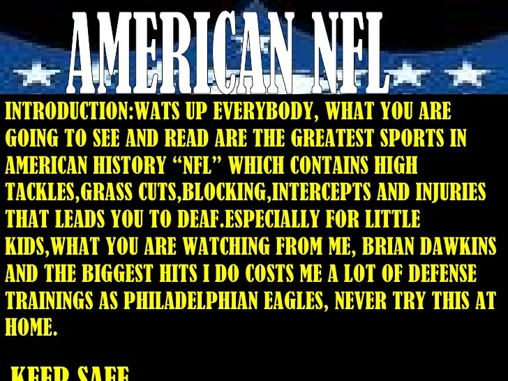 AMERICAN NFL INTRODUCTION:WATS UP EVERYBODY, WHAT YOU ARE GOING TO SEE AND READ ARE THE GREATEST SPORTS IN AMERICAN HISTOR...