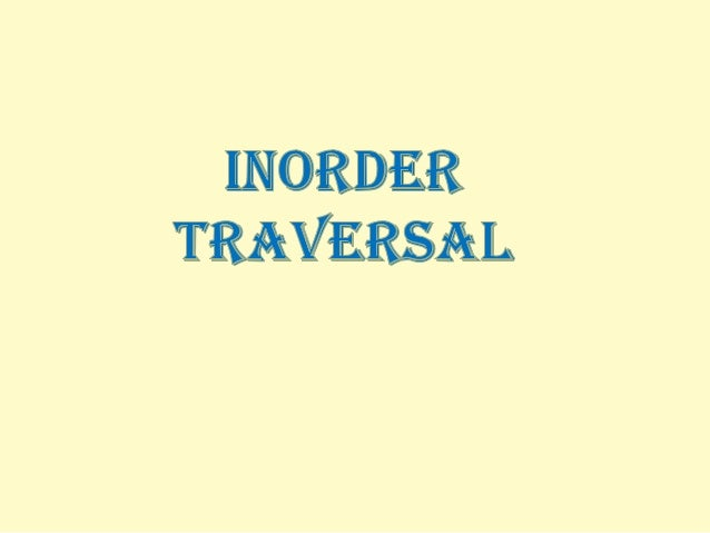 TREE TRAVERSAL TREE TRAVERSAL is the process of visiting each node in the tree exactly once.  It has three methods :  in...