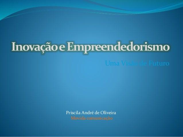 InovaçãoeEmpreendedorismo Uma Visão de Futuro Priscila André de Oliveira Movida comunicação