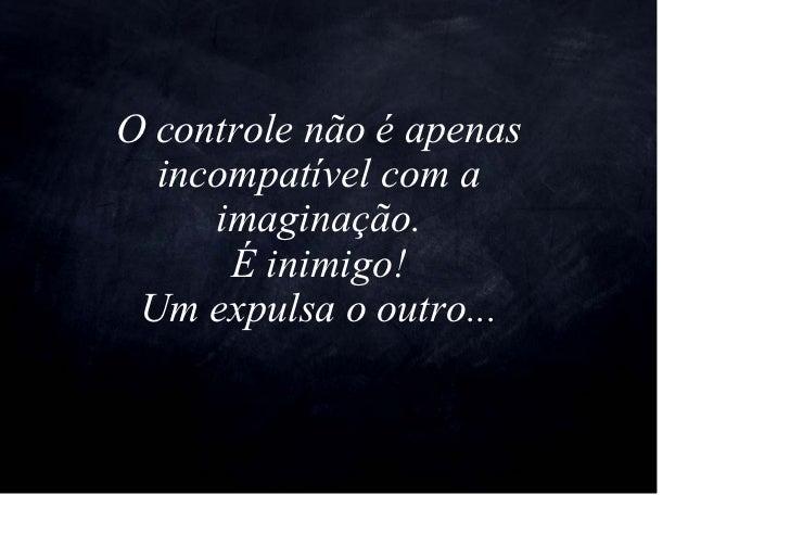 O controle não é apenas   incompatível com a      imaginação.       É inimigo!  Um expulsa o outro...
