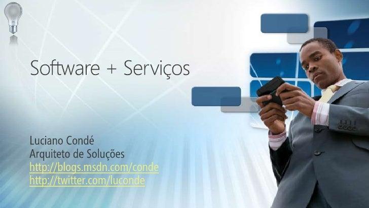 Software + Serviços<br />Luciano Condé<br />Arquiteto de Soluções<br />http://blogs.msdn.com/conde<br />http://twitter.com...