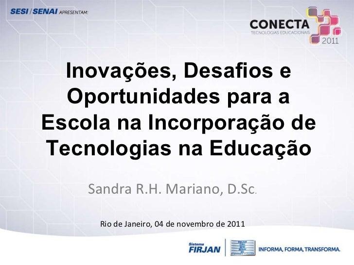 Inovações, Desafios e Oportunidades para a Escola na Incorporação de Tecnologias na Educação Sandra R.H. Mariano, D.Sc . R...