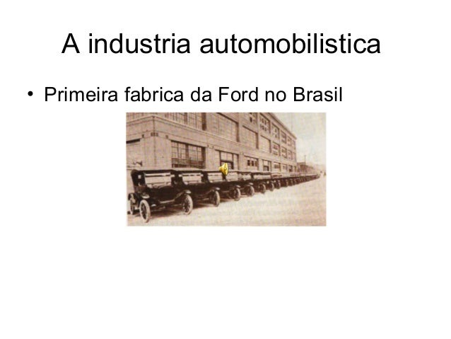 A industria automobilistica  • Primeira fabrica da Ford no Brasil