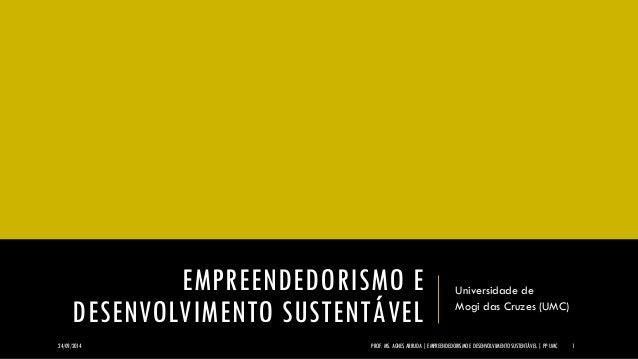 EMPREENDEDORISMO E DESENVOLVIMENTO SUSTENTÁVEL  Universidade de  Mogi das Cruzes (UMC)  24/09/2014  PROF. MS. AGNES ARRUDA...