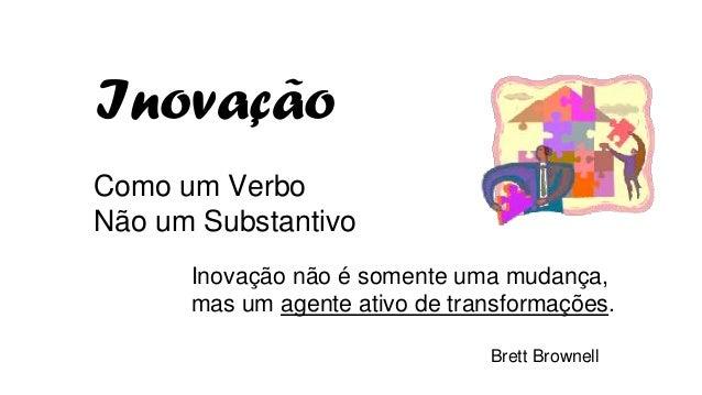 Como um Verbo Não um Substantivo Inovação não é somente uma mudança, mas um agente ativo de transformações. Brett Brownell...