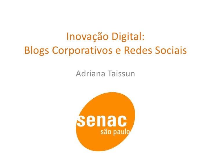 Inovação Digital: Blogs Corporativos e Redes Sociais<br />Adriana Taissun<br />