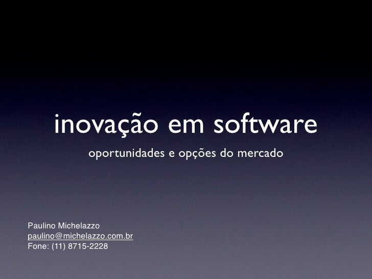 inovação em software               oportunidades e opções do mercado     Paulino Michelazzo paulino@michelazzo.com.br Fone...