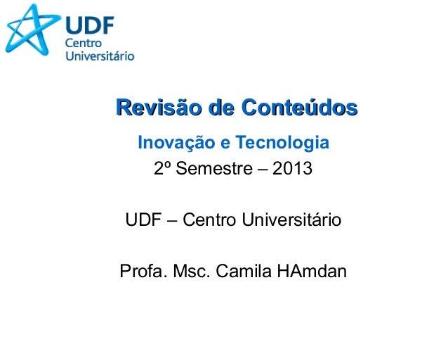 Revisão de ConteúdosRevisão de Conteúdos Inovação e Tecnologia 2º Semestre – 2013 UDF – Centro Universitário Profa. Msc. C...
