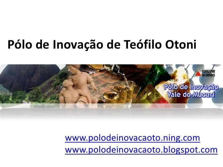 Pólo de Inovação de Teófilo Otoni<br />Projetos Pólo de Inovaçãodo Vale do Mucuri<br />www.polodeinovacaoto.ning.com<br />...