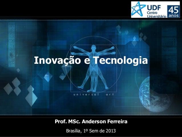 Prof. MSc. Anderson FerreiraInovação e TecnologiaProf. MSc. Anderson FerreiraBrasília, 1º Sem de 2013