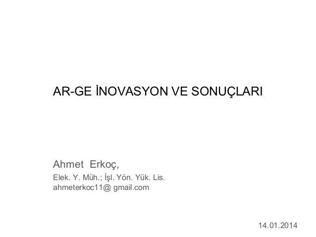 AR-GE İNOVASYON VE SONUÇLARI  Ahmet Erkoç, Elek. Y. Müh.; İşl. Yön. Yük. Lis. ahmeterkoc11@ gmail.com  14.01.2014