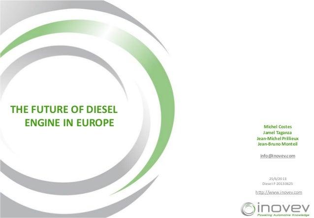 THE FUTURE OF DIESEL ENGINE IN EUROPE  Michel Costes Jamel Taganza Jean-Michel Prillieux Jean-Bruno Monteil info@inovev.co...