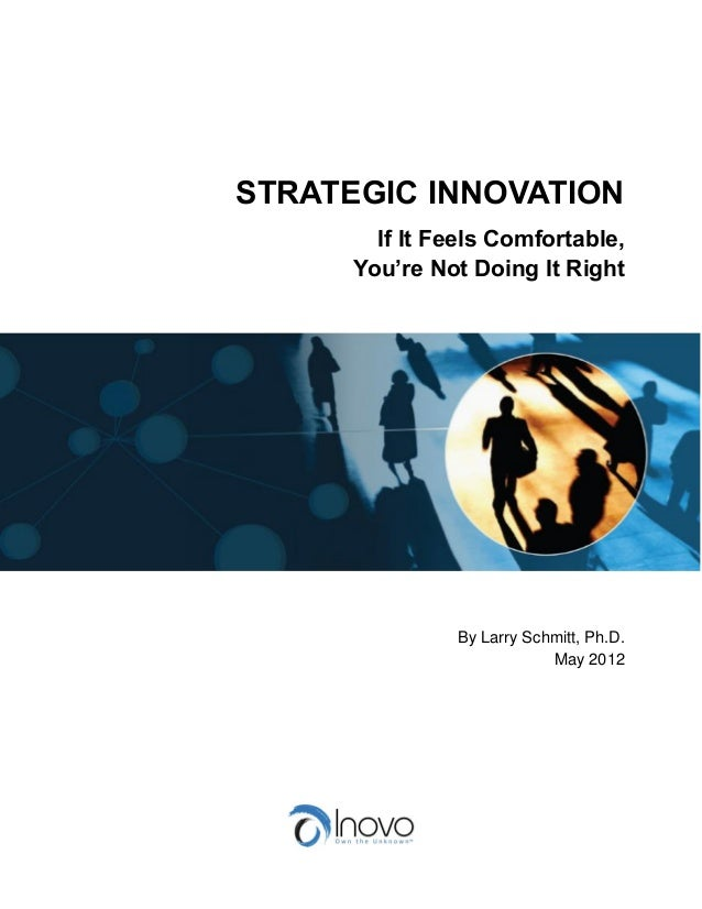 STRATEGIC INNOVATION If It Feels Comfortable, You're Not Doing It Right By Larry Schmitt, Ph.D. May 2012